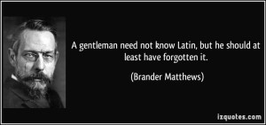 quote-a-gentleman-need-not-know-latin-but-he-should-at-least-have-forgotten-it-brander-matthews-293970